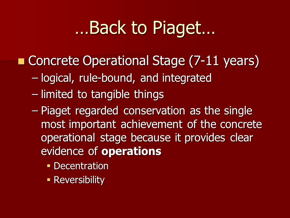 …Back to Piaget… Concrete Operational Stage (7-11 years) Concrete Operational Stage (7-11 years) –logical, rule-bound, and integrated –limited to tangible things –Piaget regarded conservation as the single most important achievement of the concrete operational stage because it provides clear evidence of operations  Decentration  Reversibility