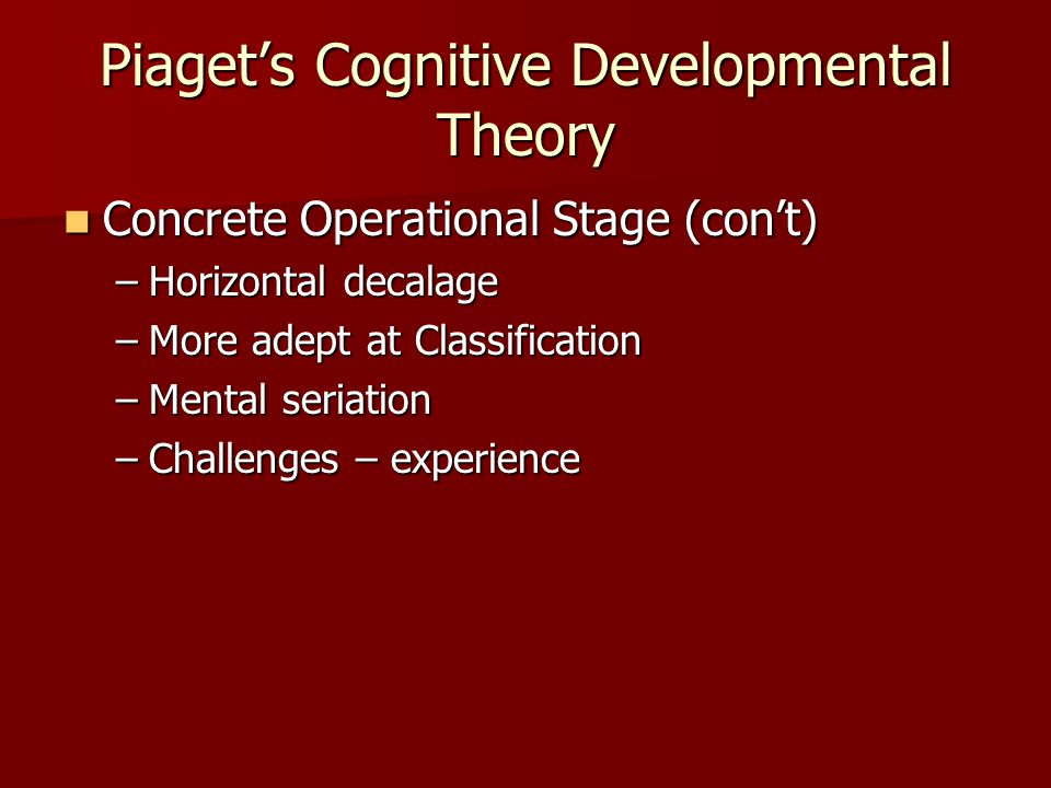 Piaget's Cognitive Developmental Theory Concrete Operational Stage (con't) Concrete Operational Stage (con't) –Horizontal decalage –More adept at Classification –Mental seriation –Challenges – experience