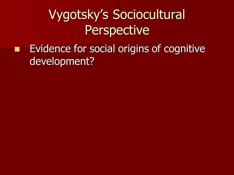 Vygotsky's Sociocultural Perspective Evidence for social origins of cognitive development.