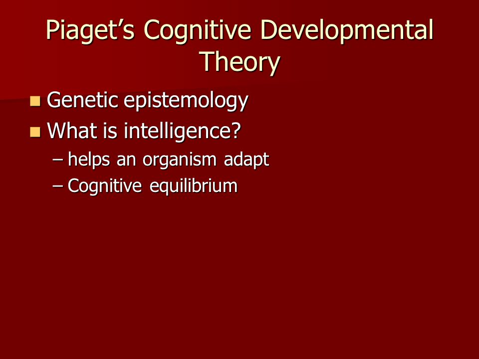 Piaget's Cognitive Developmental Theory Genetic epistemology Genetic epistemology What is intelligence.
