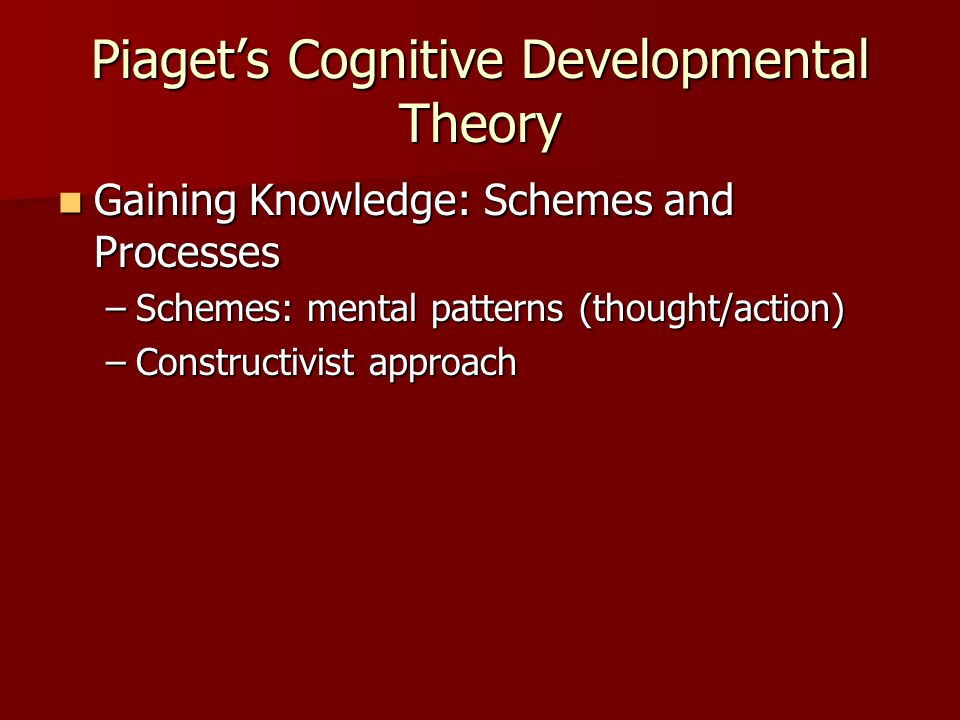 Piaget's Cognitive Developmental Theory Gaining Knowledge: Schemes and Processes Gaining Knowledge: Schemes and Processes –Schemes: mental patterns (thought/action) –Constructivist approach