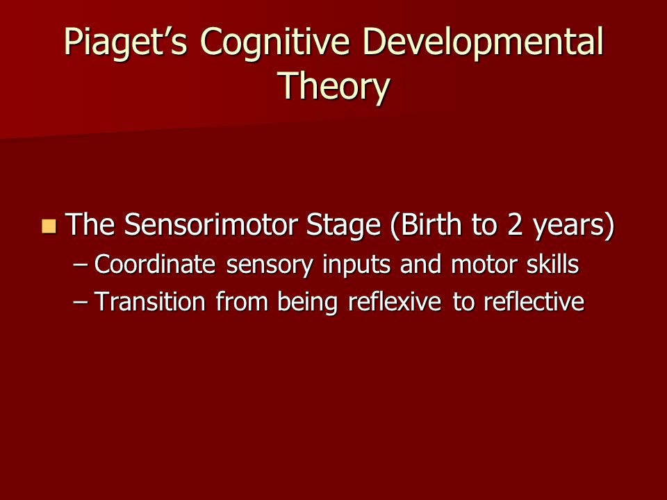 Piaget's Cognitive Developmental Theory The Sensorimotor Stage (Birth to 2 years) The Sensorimotor Stage (Birth to 2 years) –Coordinate sensory inputs and motor skills –Transition from being reflexive to reflective