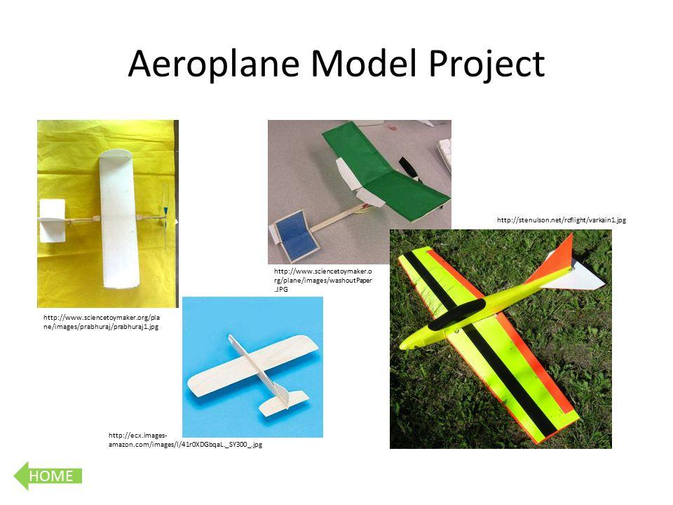 HOME Aeroplane Model Project http://www.sciencetoymaker.org/pla ne/images/prabhuraj/prabhuraj1.jpg http://www.sciencetoymaker.o rg/plane/images/washoutPaper.JPG http://stenulson.net/rcflight/varkain1.jpg http://ecx.images- amazon.com/images/I/41r0XDGbqaL._SY300_.jpg