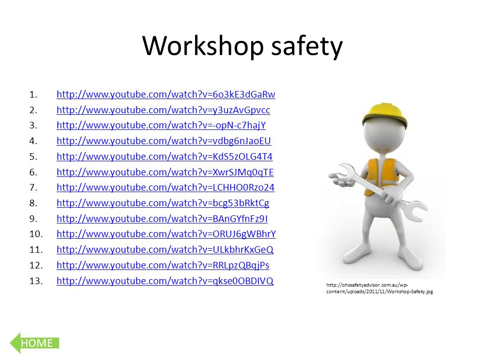 HOME Workshop safety 1.http://www.youtube.com/watch v=6o3kE3dGaRwhttp://www.youtube.com/watch v=6o3kE3dGaRw 2.http://www.youtube.com/watch v=y3uzAvGpvcchttp://www.youtube.com/watch v=y3uzAvGpvcc 3.http://www.youtube.com/watch v=-opN-c7hajYhttp://www.youtube.com/watch v=-opN-c7hajY 4.http://www.youtube.com/watch v=vdbg6nJaoEUhttp://www.youtube.com/watch v=vdbg6nJaoEU 5.http://www.youtube.com/watch v=KdS5zOLG4T4http://www.youtube.com/watch v=KdS5zOLG4T4 6.http://www.youtube.com/watch v=XwrSJMq0qTEhttp://www.youtube.com/watch v=XwrSJMq0qTE 7.http://www.youtube.com/watch v=LCHHO0Rzo24http://www.youtube.com/watch v=LCHHO0Rzo24 8.http://www.youtube.com/watch v=bcg53bRktCghttp://www.youtube.com/watch v=bcg53bRktCg 9.http://www.youtube.com/watch v=BAnGYfnFz9Ihttp://www.youtube.com/watch v=BAnGYfnFz9I 10.http://www.youtube.com/watch v=ORUJ6gWBhrYhttp://www.youtube.com/watch v=ORUJ6gWBhrY 11.http://www.youtube.com/watch v=ULkbhrKxGeQhttp://www.youtube.com/watch v=ULkbhrKxGeQ 12.http://www.youtube.com/watch v=RRLpzQBqjPshttp://www.youtube.com/watch v=RRLpzQBqjPs 13.http://www.youtube.com/watch v=qkse0OBDIVQhttp://www.youtube.com/watch v=qkse0OBDIVQ http://ohssafetyadvisor.com.au/wp- content/uploads/2011/11/Workshop-Safety.jpg
