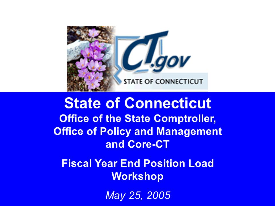 1 State of Connecticut Office of the State Comptroller, Office of Policy and Management and Core-CT Fiscal Year End Position Load Workshop May 25, 2005