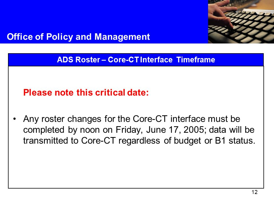 12 Office of Policy and Management ADS Roster – Core-CT Interface Timeframe Please note this critical date: Any roster changes for the Core-CT interface must be completed by noon on Friday, June 17, 2005; data will be transmitted to Core-CT regardless of budget or B1 status.