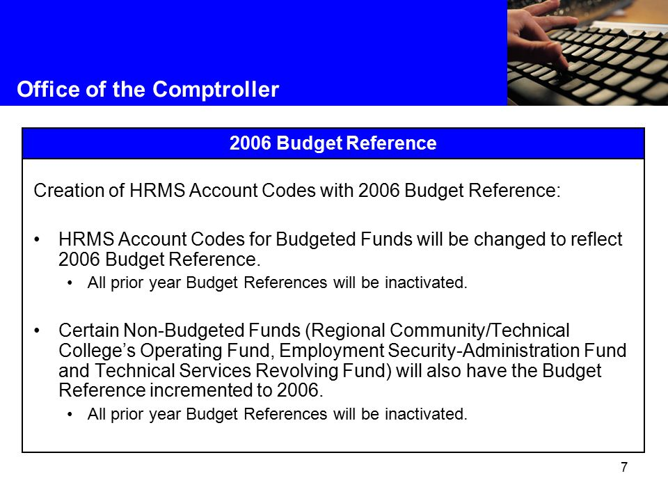 7 Office of the Comptroller 2006 Budget Reference Creation of HRMS Account Codes with 2006 Budget Reference: HRMS Account Codes for Budgeted Funds will be changed to reflect 2006 Budget Reference.