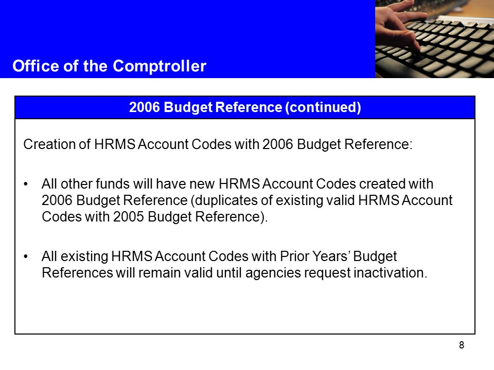 8 Office of the Comptroller 2006 Budget Reference (continued) Creation of HRMS Account Codes with 2006 Budget Reference: All other funds will have new HRMS Account Codes created with 2006 Budget Reference (duplicates of existing valid HRMS Account Codes with 2005 Budget Reference).