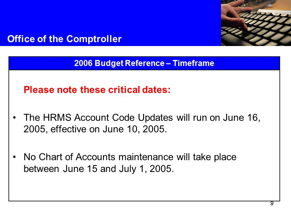 9 Office of the Comptroller 2006 Budget Reference – Timeframe Please note these critical dates: The HRMS Account Code Updates will run on June 16, 2005, effective on June 10, 2005.
