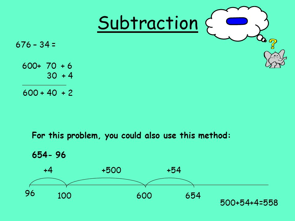 Subtraction 676 – 34 = For this problem, you could also use this method: =