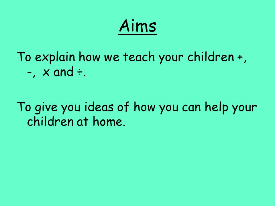 Aims To explain how we teach your children +, -, x and ÷.