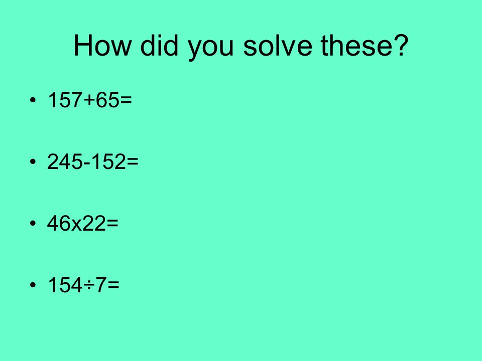 How did you solve these = = 46x22= 154÷7=