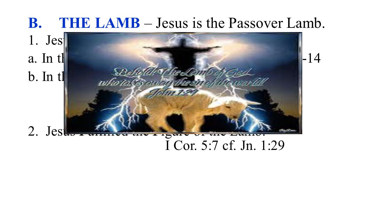 B. THE LAMB – Jesus is the Passover Lamb. 1. Jesus Figured in the Passover Lamb.