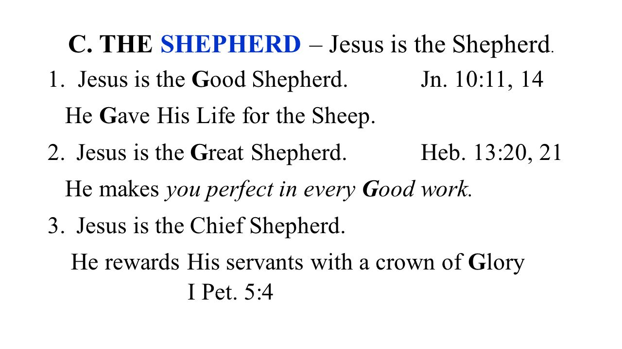 C. THE SHEPHERD – Jesus is the Shepherd. 1. Jesus is the Good Shepherd.Jn. 10:11, 14 He Gave His Life for the Sheep. 2. Jesus is the Great Shepherd.He