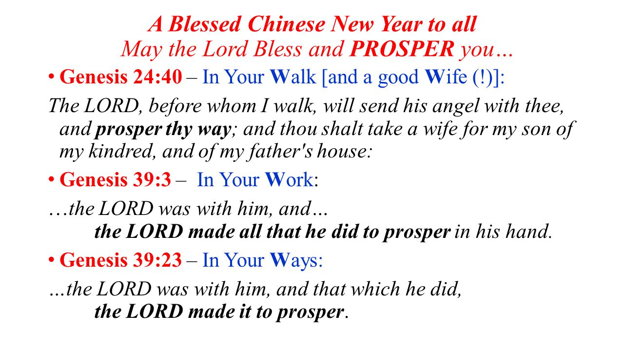 A Blessed Chinese New Year to all May the Lord Bless and PROSPER you… Genesis 24:40 – In Your Walk [and a good Wife (!)]: The LORD, before whom I walk, will send his angel with thee, and prosper thy way; and thou shalt take a wife for my son of my kindred, and of my father s house: Genesis 39:3 – In Your Work: …the LORD was with him, and… the LORD made all that he did to prosper in his hand.