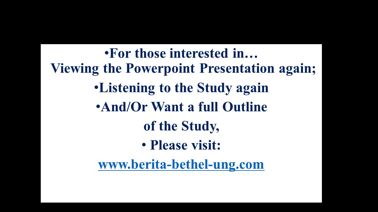 For those interested in… Viewing the Powerpoint Presentation again; Listening to the Study again And/Or Want a full Outline of the Study, Please visit: www.berita-bethel-ung.com