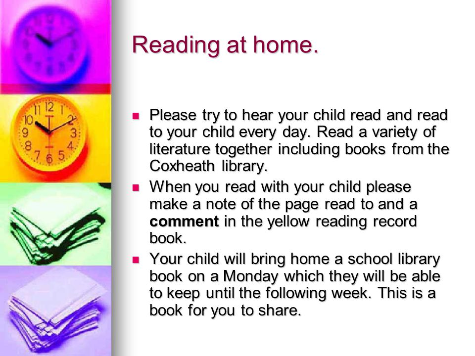 Reading at home.Please try to hear your child read and read to your child every day.