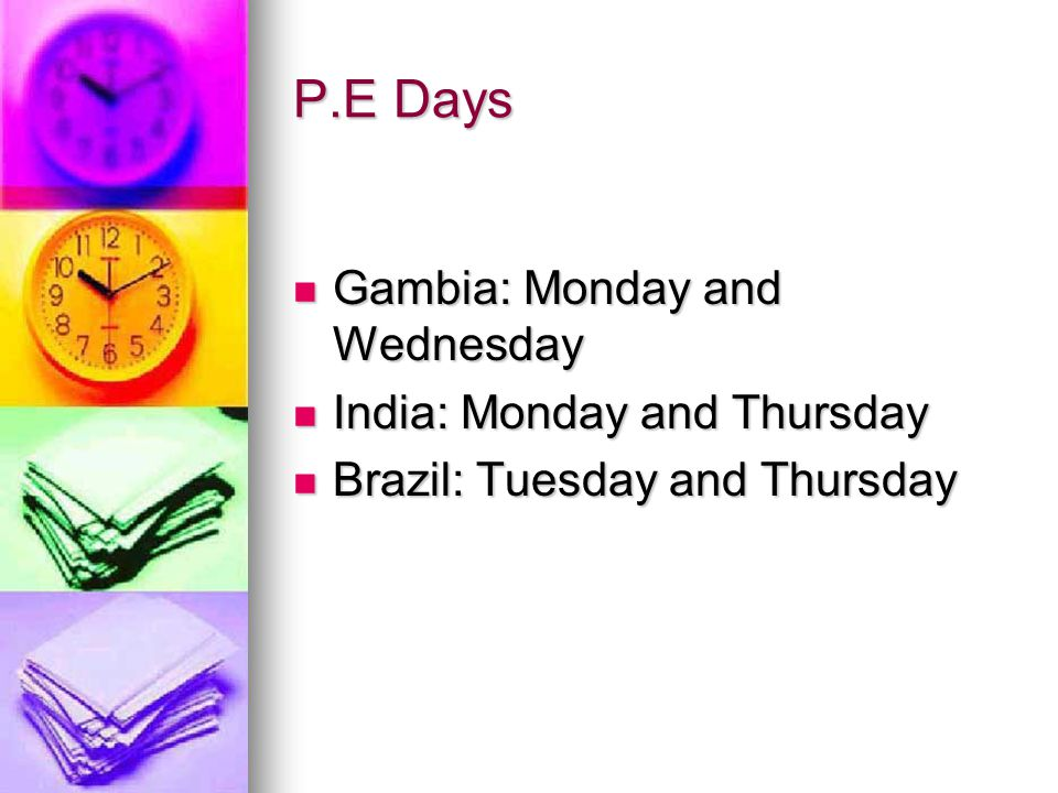 P.E Days Gambia: Monday and Wednesday Gambia: Monday and Wednesday India: Monday and Thursday India: Monday and Thursday Brazil: Tuesday and Thursday Brazil: Tuesday and Thursday