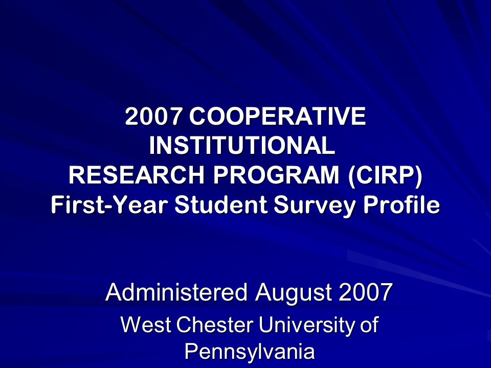 2007 COOPERATIVE INSTITUTIONAL RESEARCH PROGRAM (CIRP) First-Year Student Survey Profile Administered August 2007 West Chester University of Pennsylvania