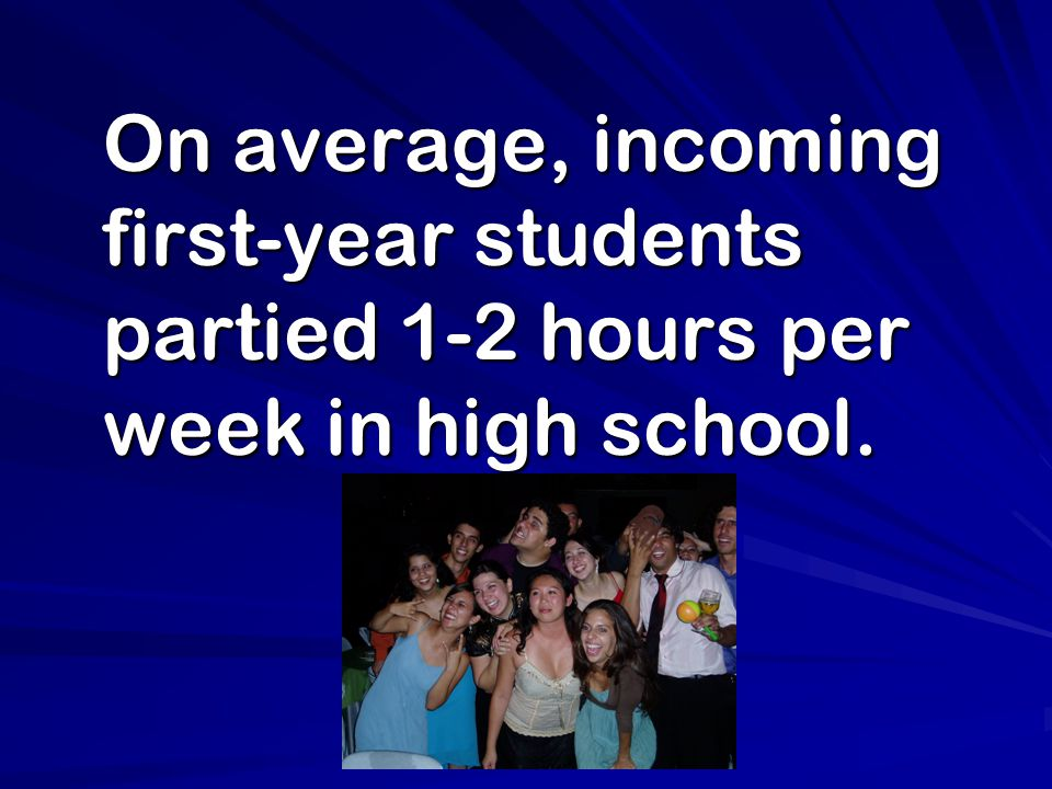 On average, incoming first-year students partied 1-2 hours per week in high school.