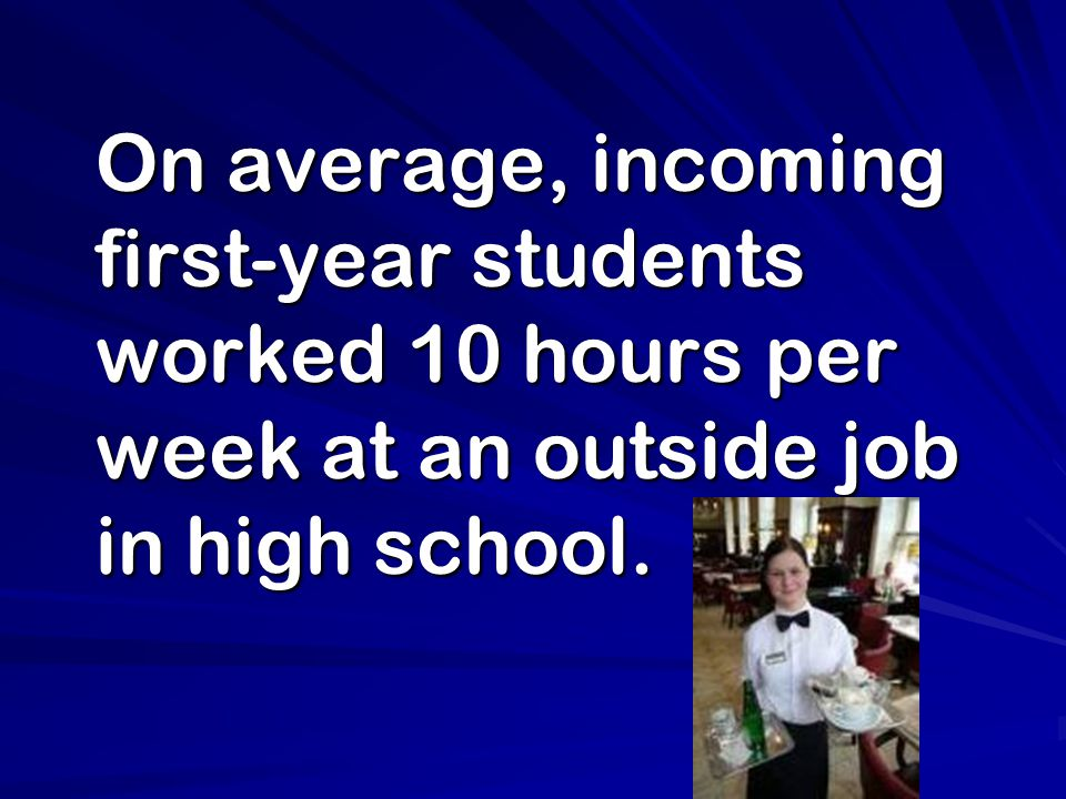On average, incoming first-year students worked 10 hours per week at an outside job in high school.