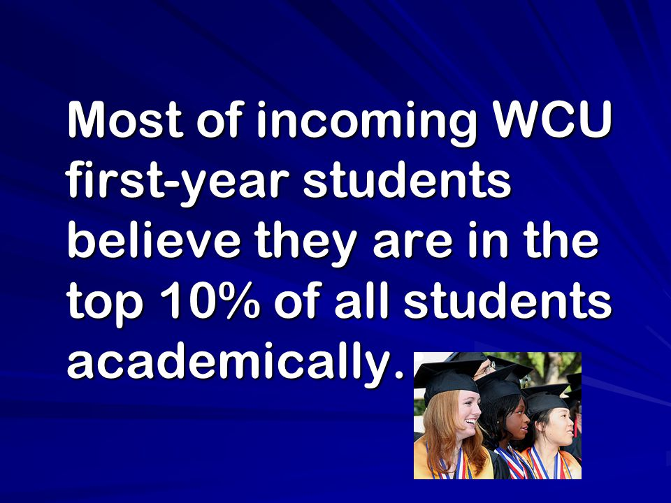 Most of incoming WCU first-year students believe they are in the top 10% of all students academically. Most of incoming WCU first-year students believ