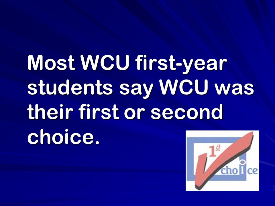 Most WCU first-year students say WCU was their first or second choice. Most WCU first-year students say WCU was their first or second choice.