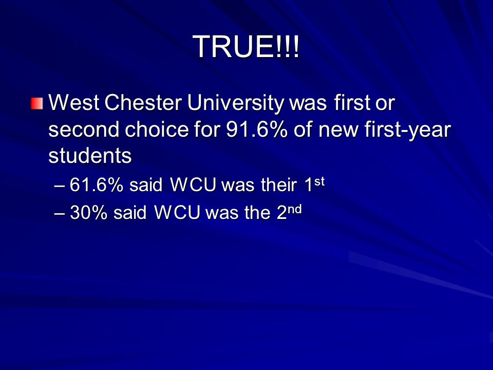 TRUE!!! West Chester University was first or second choice for 91.6% of new first-year students –61.6% said WCU was their 1 st –30% said WCU was the 2