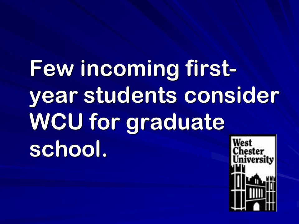 Few incoming first- year students consider WCU for graduate school.