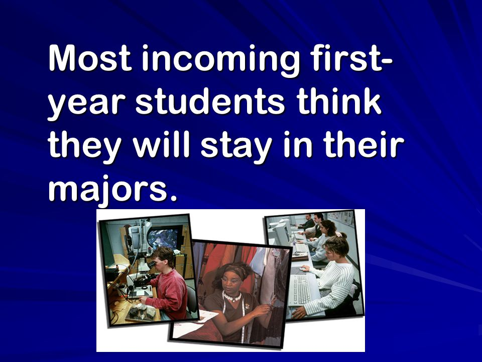 Most incoming first- year students think they will stay in their majors. Most incoming first- year students think they will stay in their majors.