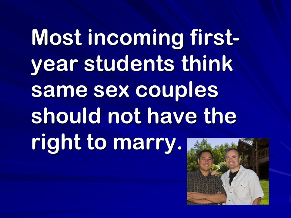Most incoming first- year students think same sex couples should not have the right to marry. Most incoming first- year students think same sex couple