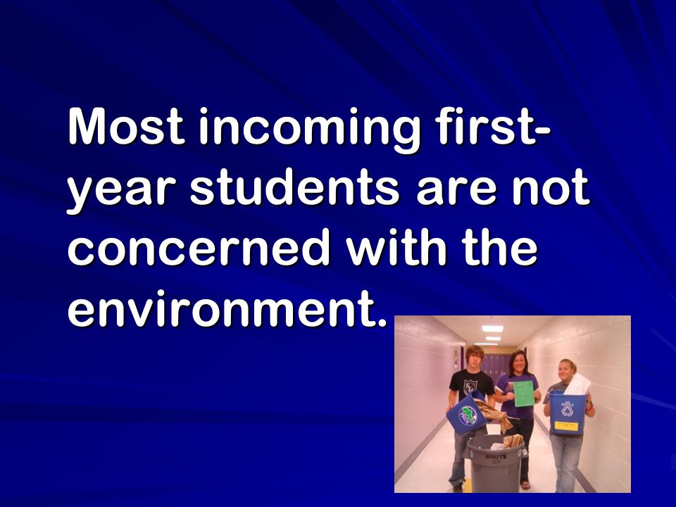 Most incoming first- year students are not concerned with the environment.