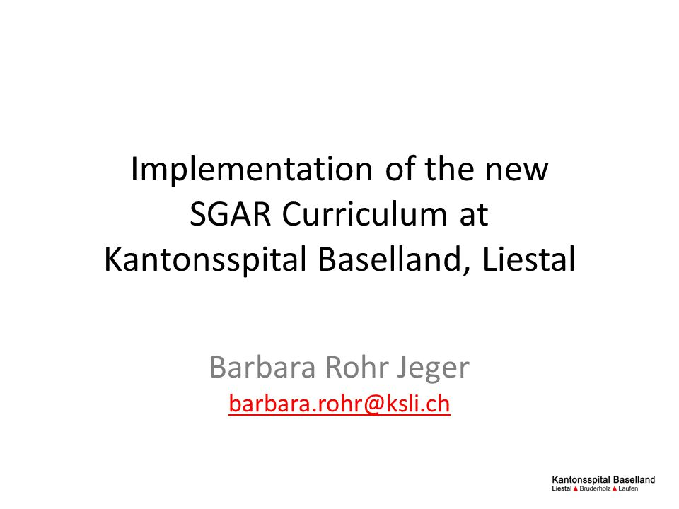 Implementation of the new SGAR Curriculum at Kantonsspital Baselland, Liestal Barbara Rohr Jeger barbara.rohr@ksli.ch