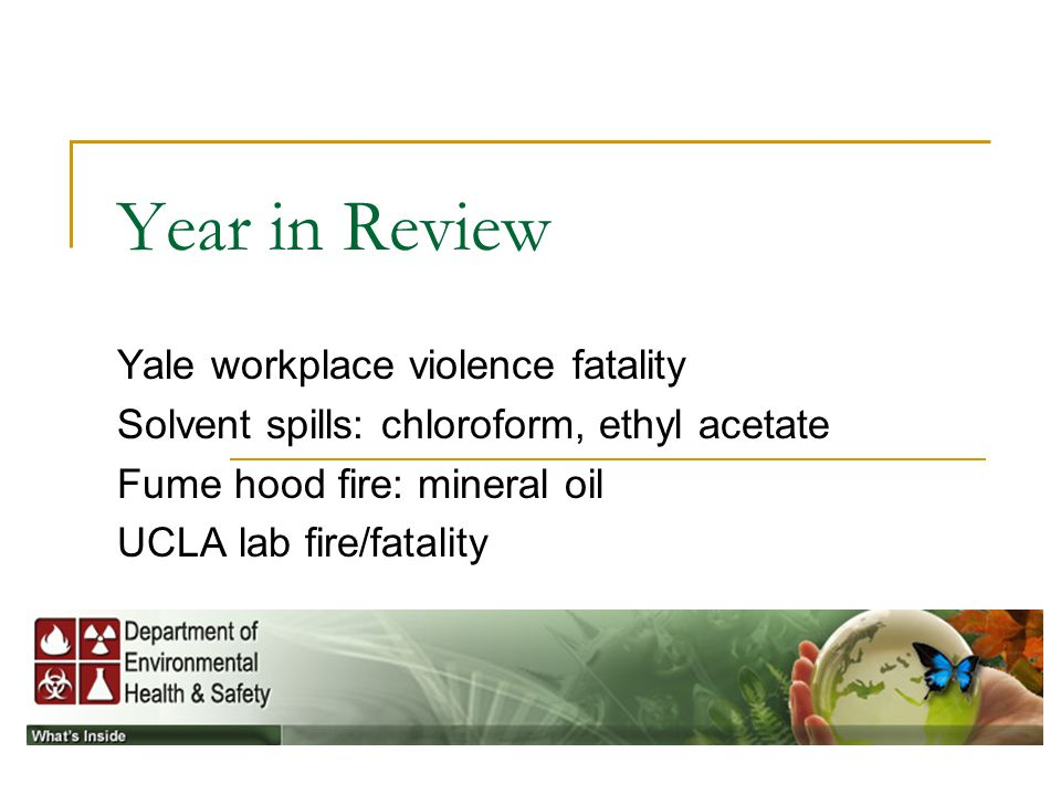 Year in Review Yale workplace violence fatality Solvent spills: chloroform, ethyl acetate Fume hood fire: mineral oil UCLA lab fire/fatality