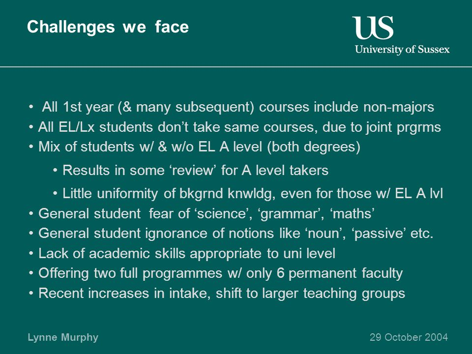 Lynne Murphy29 October 2004 Challenges we face All 1st year (& many subsequent) courses include non-majors All EL/Lx students don't take same courses, due to joint prgrms Mix of students w/ & w/o EL A level (both degrees) Results in some 'review' for A level takers Little uniformity of bkgrnd knwldg, even for those w/ EL A lvl General student fear of 'science', 'grammar', 'maths' General student ignorance of notions like 'noun', 'passive' etc.