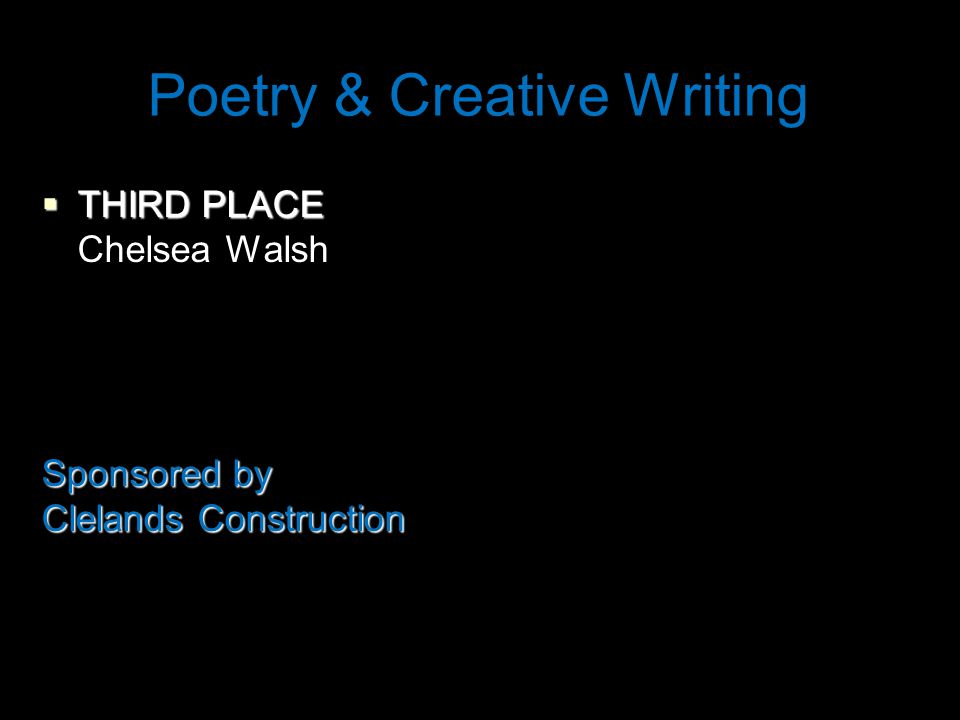 Poetry & Creative Writing  THIRD PLACE Chelsea Walsh Sponsored by Clelands Construction