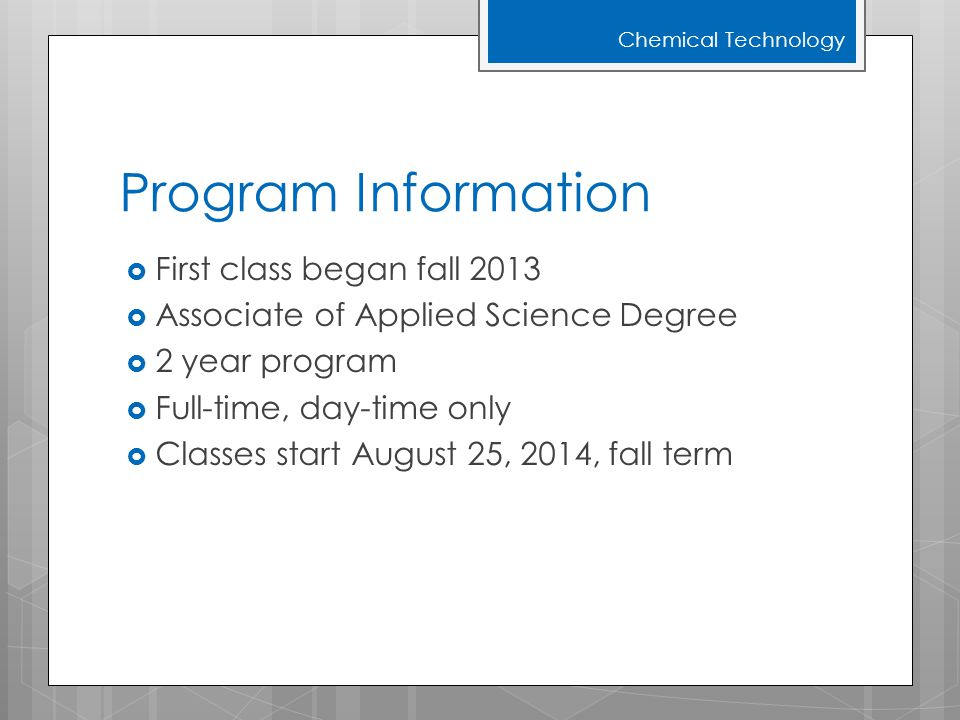 Program Information  First class began fall 2013  Associate of Applied Science Degree  2 year program  Full-time, day-time only  Classes start August 25, 2014, fall term Chemical Technology
