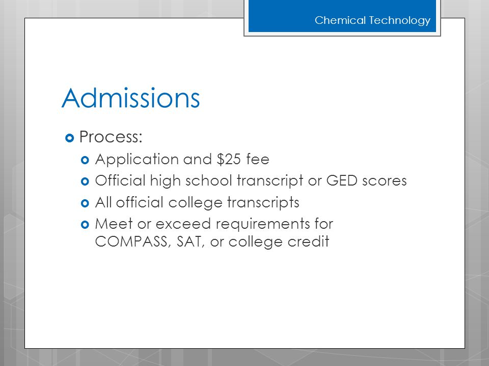 Admissions  Process:  Application and $25 fee  Official high school transcript or GED scores  All official college transcripts  Meet or exceed re