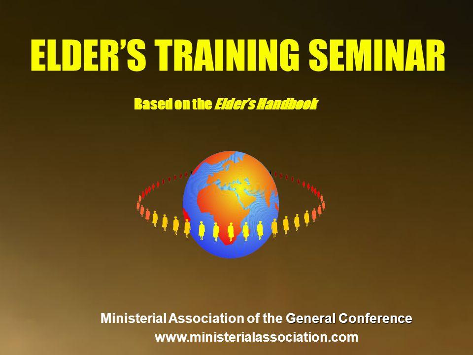 ELDER'S TRAINING SEMINAR Based on the Elder's Handbook General Conference Ministerial Association of the General Conference www.ministerialassociation.com