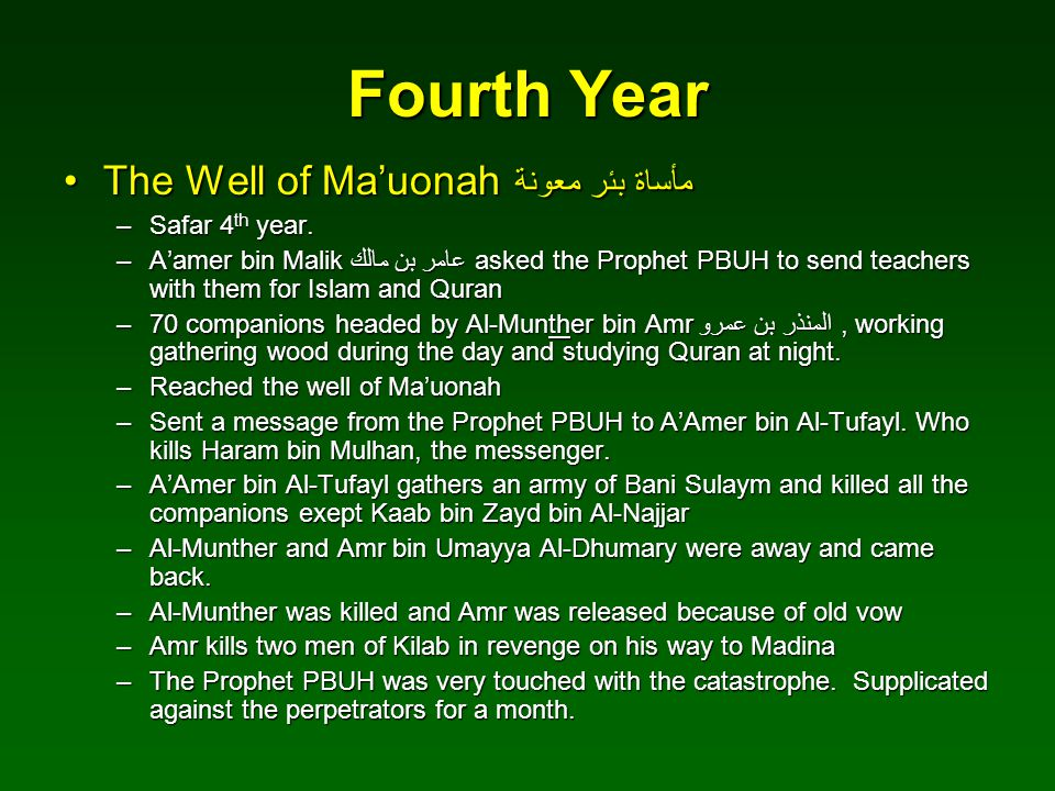 Fourth Year The Well of Ma'uonah مأساة بئر معونةThe Well of Ma'uonah مأساة بئر معونة –Safar 4 th year. –A'amer bin Malik عامر بن مالك asked the Prophe