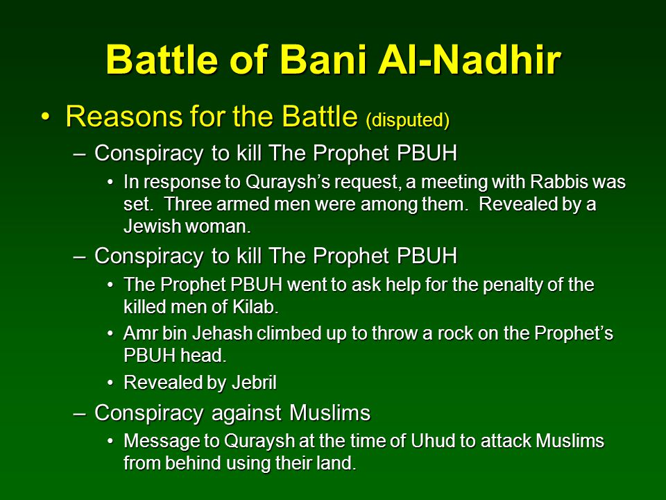 Battle of Bani Al-Nadhir Reasons for the Battle (disputed)Reasons for the Battle (disputed) –Conspiracy to kill The Prophet PBUH In response to Qurays