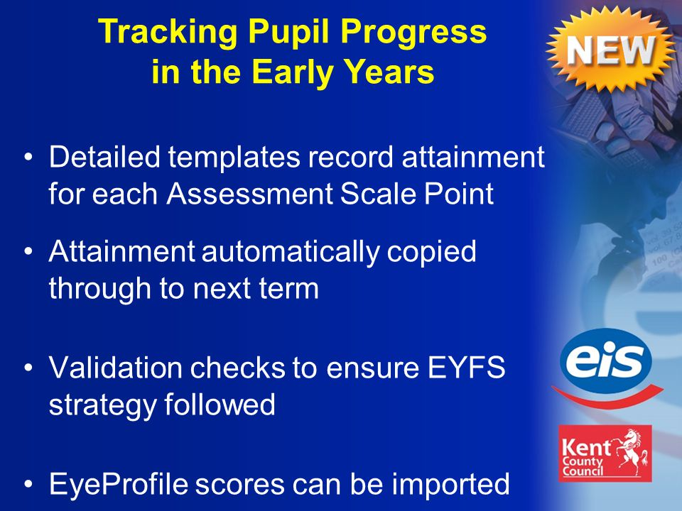 Tracking Pupil Progress in the Early Years Attainment automatically copied through to next term Validation checks to ensure EYFS strategy followed EyeProfile scores can be imported Detailed templates record attainment for each Assessment Scale Point