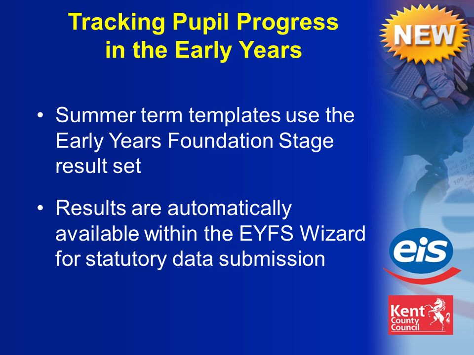 Results are automatically available within the EYFS Wizard for statutory data submission Tracking Pupil Progress in the Early Years Summer term templates use the Early Years Foundation Stage result set