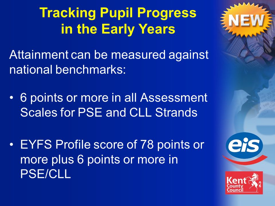Tracking Pupil Progress in the Early Years 6 points or more in all Assessment Scales for PSE and CLL Strands EYFS Profile score of 78 points or more plus 6 points or more in PSE/CLL Attainment can be measured against national benchmarks: