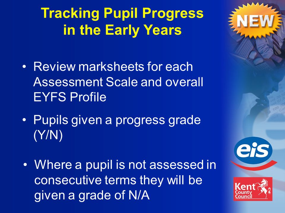 Where a pupil is not assessed in consecutive terms they will be given a grade of N/A Tracking Pupil Progress in the Early Years Review marksheets for each Assessment Scale and overall EYFS Profile Pupils given a progress grade (Y/N)