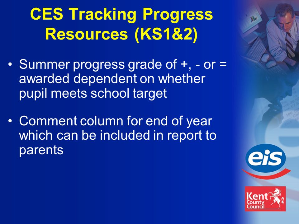 Comment column for end of year which can be included in report to parents Summer progress grade of +, - or = awarded dependent on whether pupil meets school target CES Tracking Progress Resources (KS1&2)