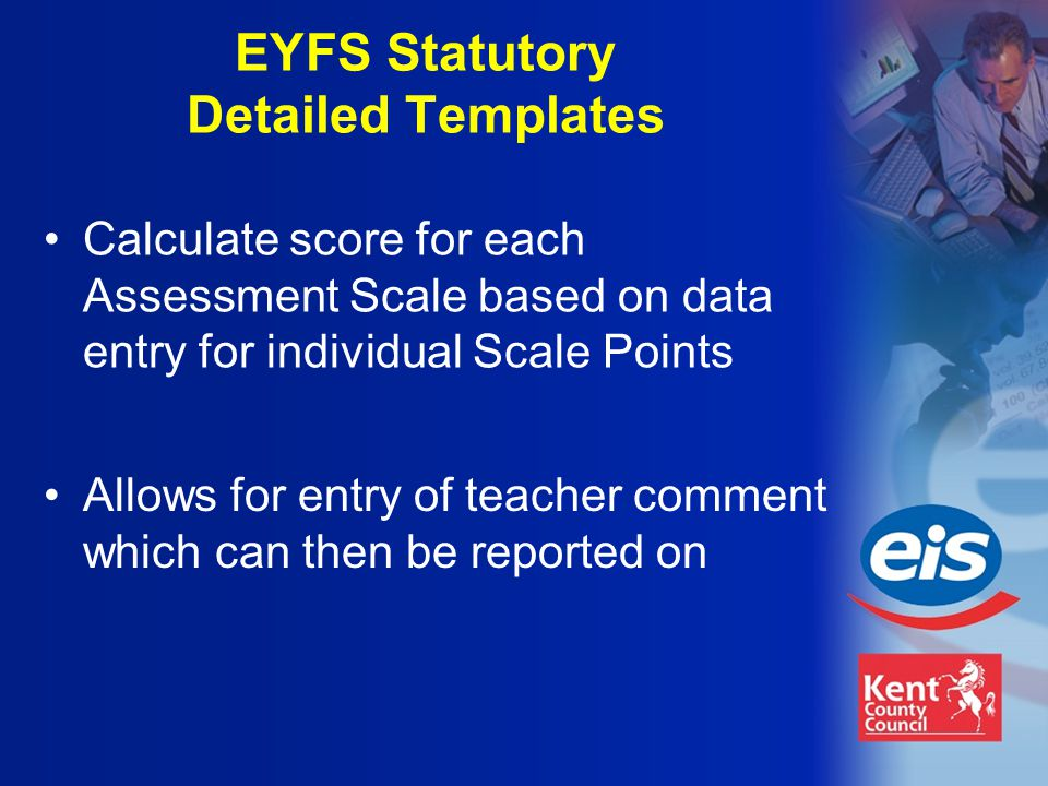 EYFS Statutory Detailed Templates Allows for entry of teacher comment which can then be reported on Calculate score for each Assessment Scale based on data entry for individual Scale Points
