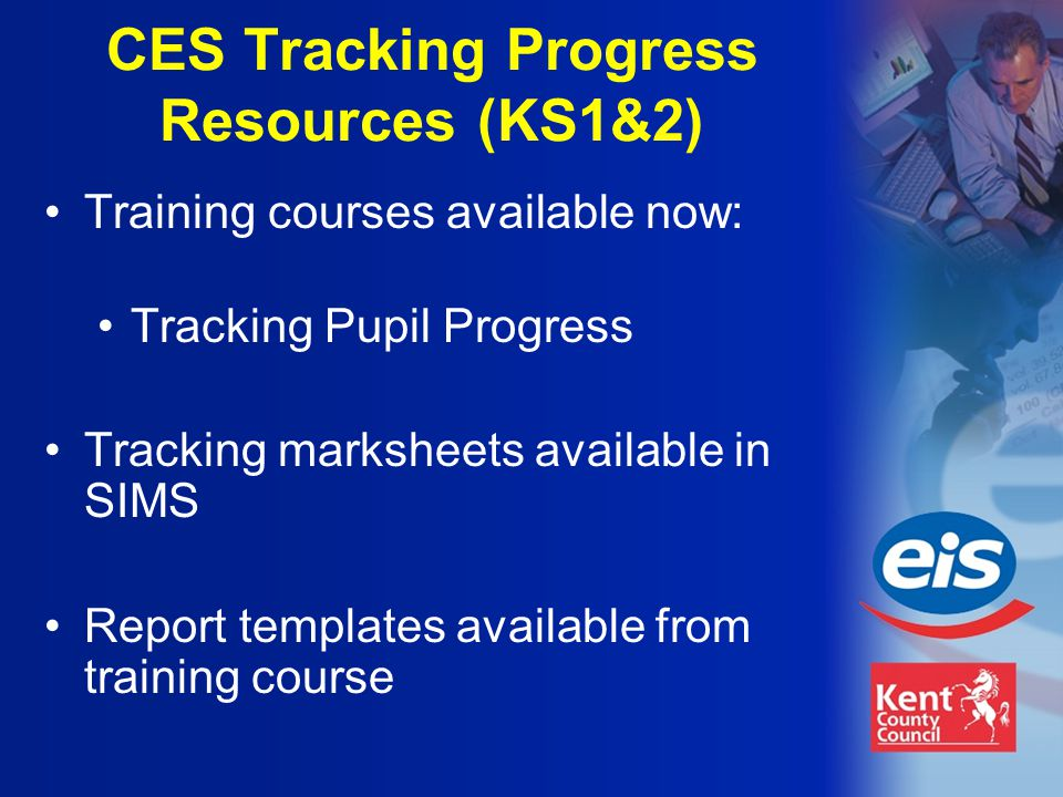 Training courses available now: Tracking Pupil Progress Tracking marksheets available in SIMS Report templates available from training course CES Tracking Progress Resources (KS1&2)