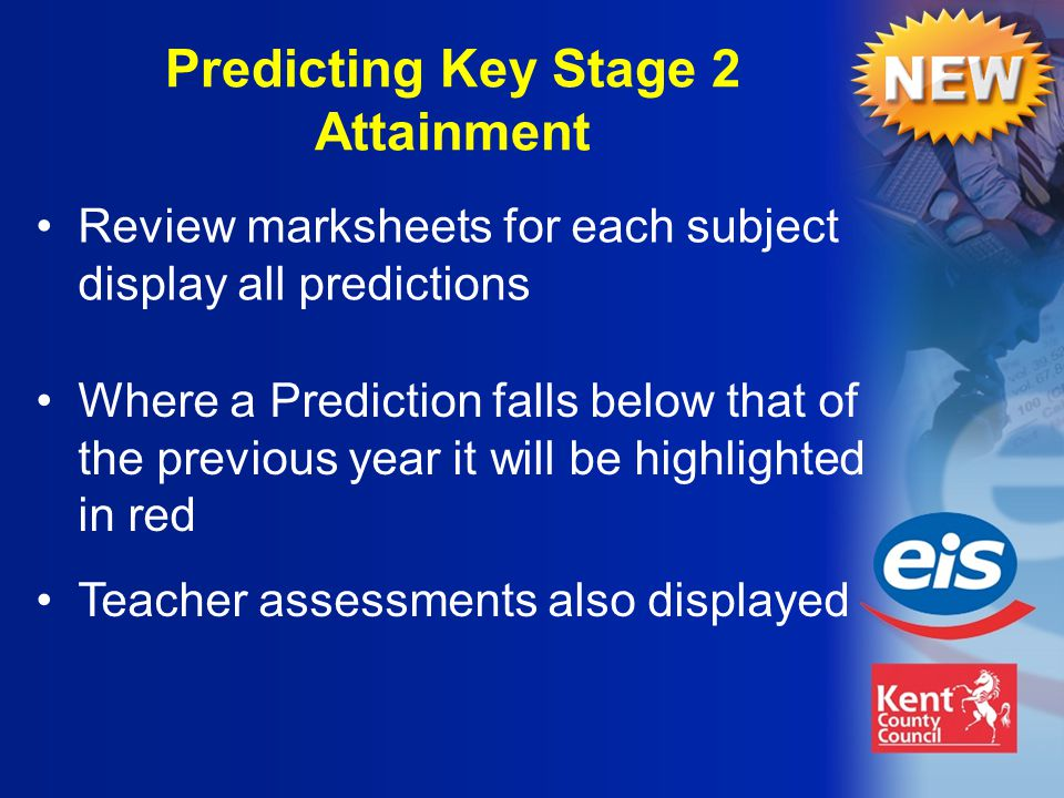 Where a Prediction falls below that of the previous year it will be highlighted in red Teacher assessments also displayed Predicting Key Stage 2 Attainment Review marksheets for each subject display all predictions