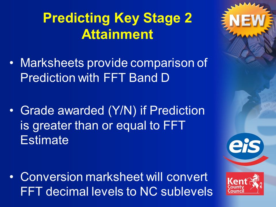 Grade awarded (Y/N) if Prediction is greater than or equal to FFT Estimate Conversion marksheet will convert FFT decimal levels to NC sublevels Predicting Key Stage 2 Attainment Marksheets provide comparison of Prediction with FFT Band D